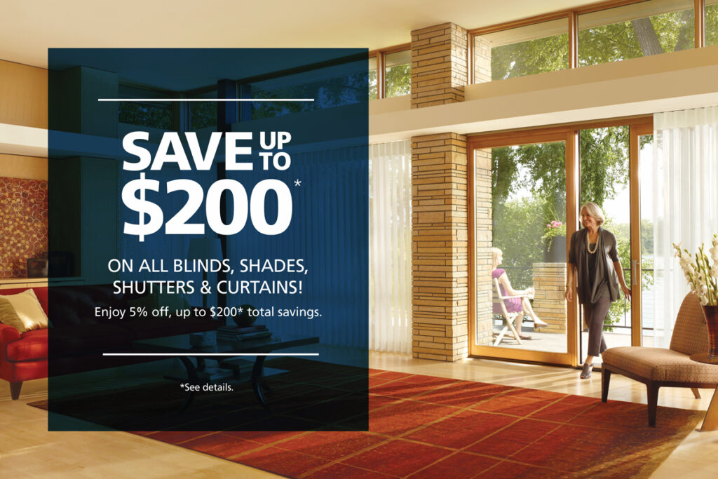 Save Up To $200* ON ALL BLINDS, SHADES, SHUTTERS & CURTAINS! Enjoy 5% off, up to $200* total savings.  *Through 12/7/20. $200 max discount. Limit 1 per household.  Cannot be combined. Must present ad.